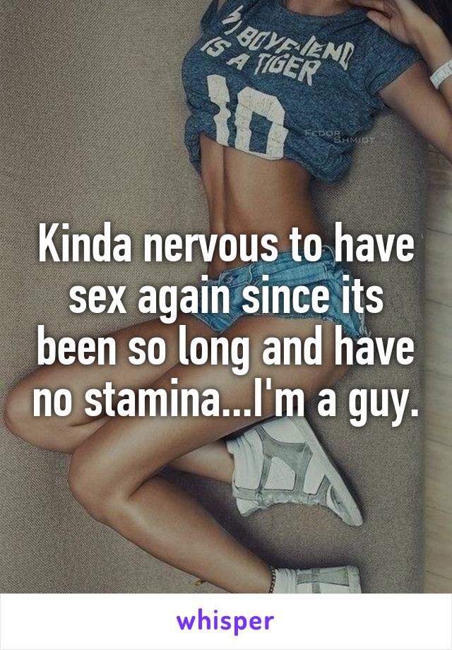 Kinda nervous to have sex again since its been so long and have no stamina...I'm a guy.