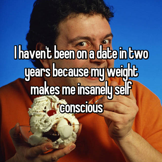 I haven't been on a date in two years because my weight makes me insanely self conscious