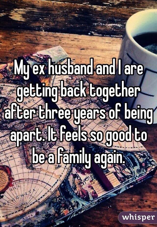 My ex husband and I are getting back together after three years of being apart. It feels so good to be a family again.