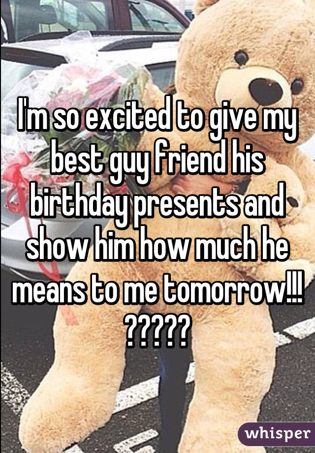 Im So Excited To Give My Best Guy Friend His Birthday Presents And Show Him