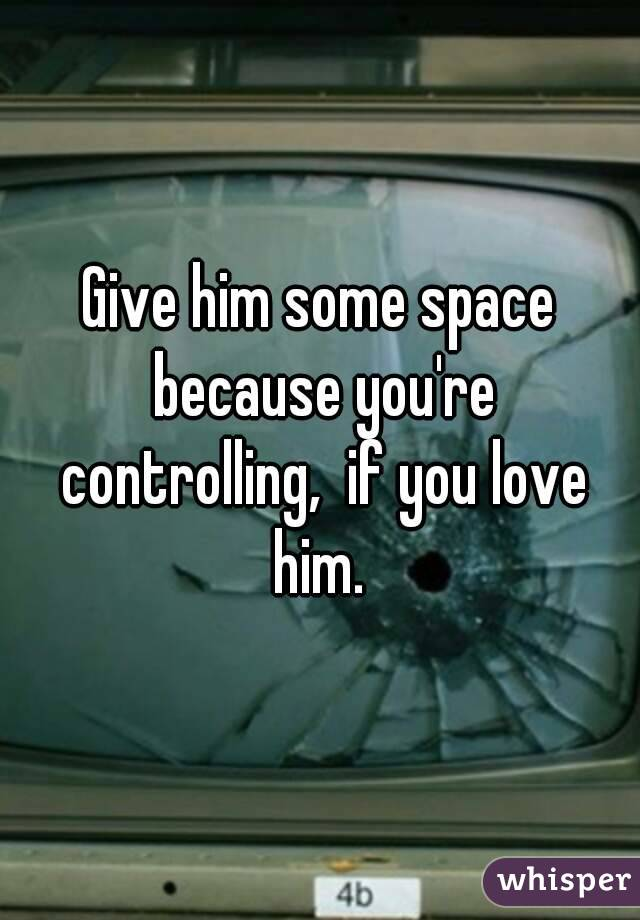 Give him some space because you're controlling, if you love him