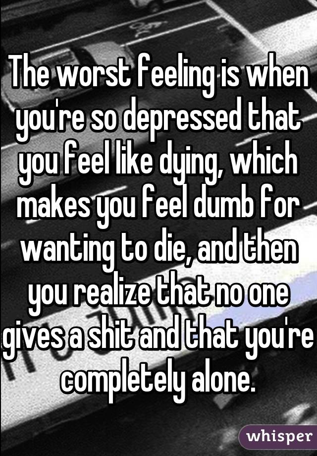 the worst feeling is when you\u0027re so depressed that you feel likethe worst feeling is when you\u0027re so depressed that you feel like dying,