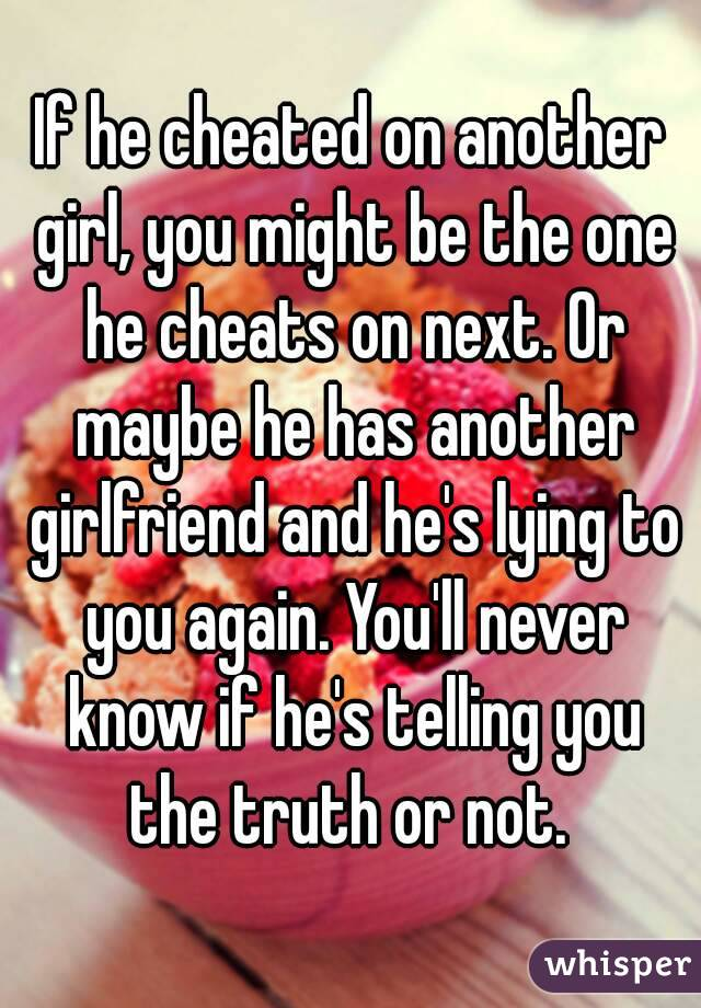 If he cheated on another girl, you might be the one he cheats on next