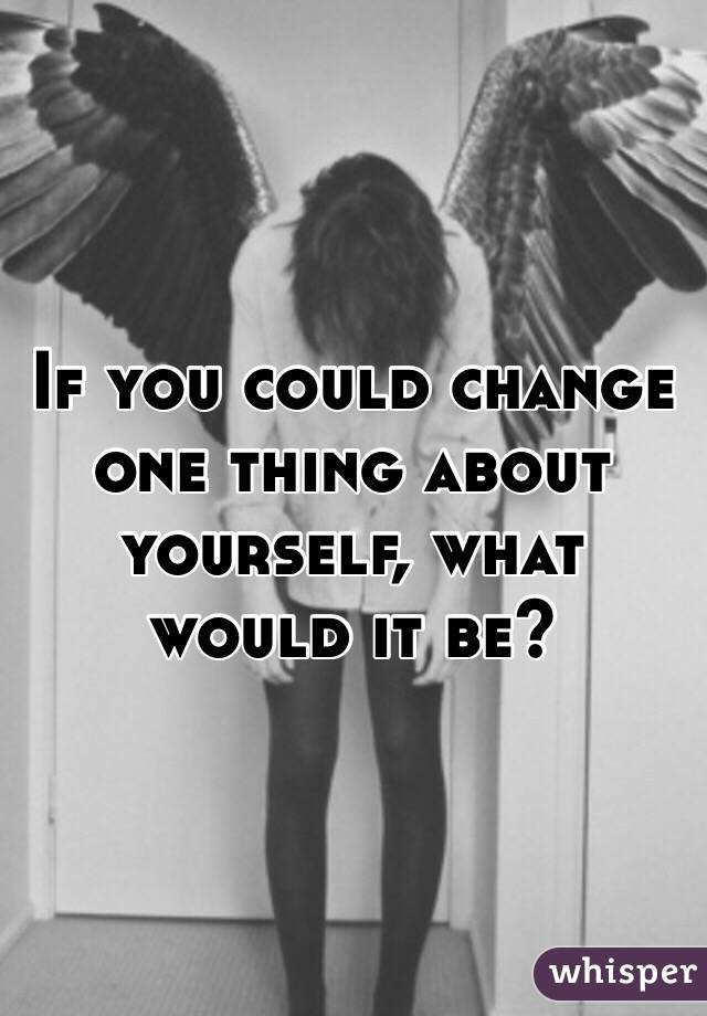 if you could change one thing about yourself what would it be and why When new team members join see change films we always ask them this question if you could change one thing, what would it be.