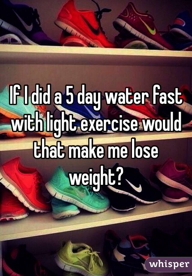 If I Did A 5 Day Water Fast With Light Exercise Would That Make Me Lose