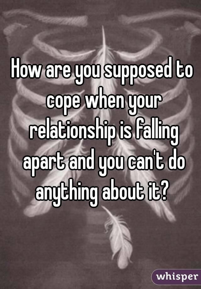 How Are You Supposed To Cope When Your Relationship Is Falling Apart