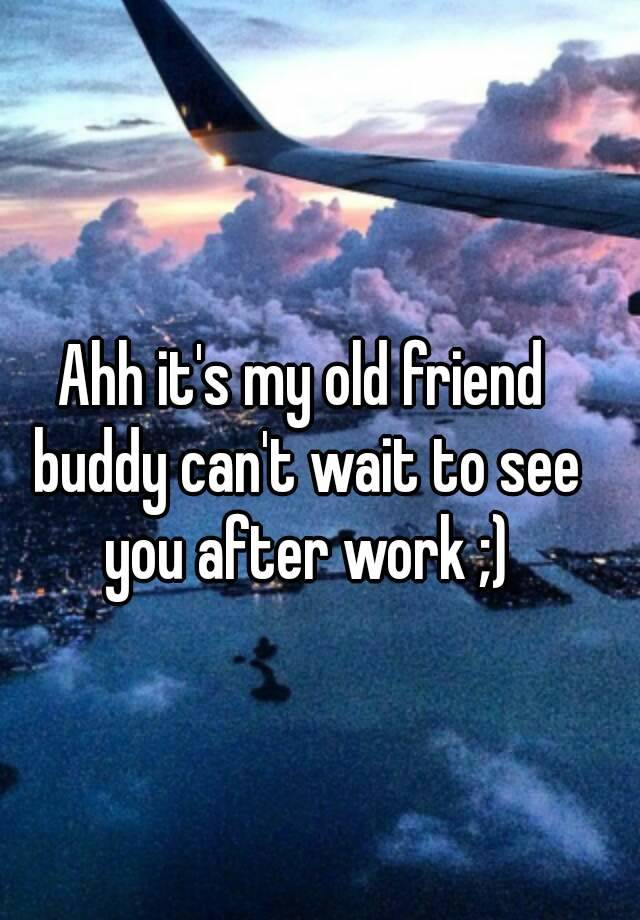 Ahh it\'s my old friend buddy can\'t wait to see you after work ;)