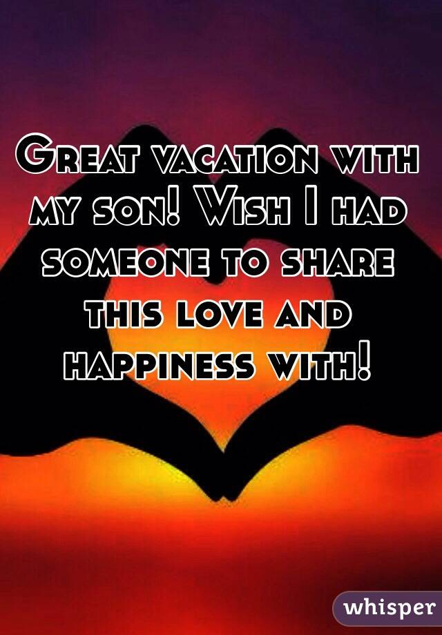 Great Vacation With My Son Wish I Had Someone To Share This Love And Happiness