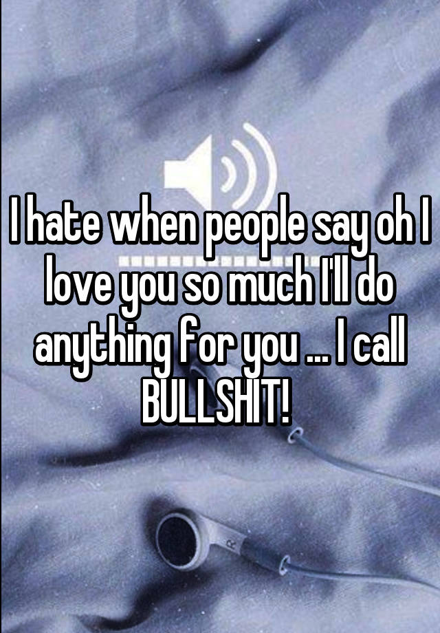 I hate when people say oh I love you so much I'll do