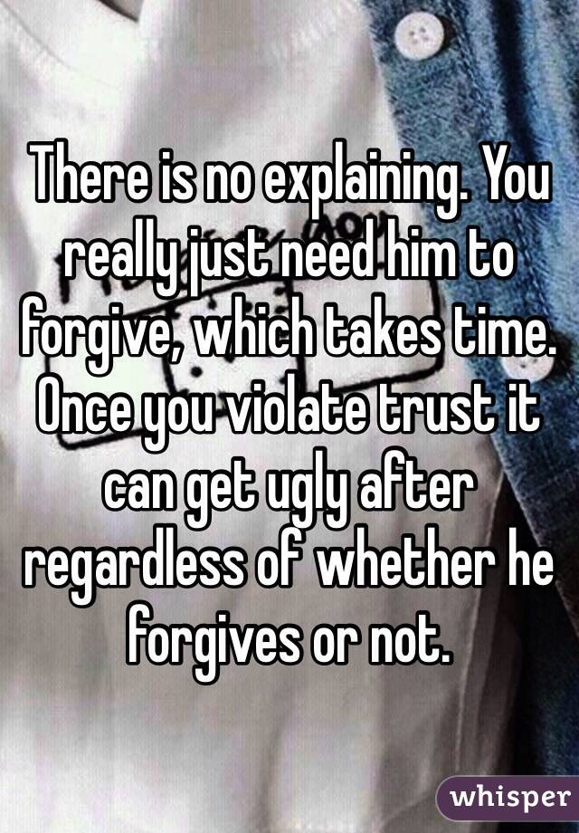 There is no explaining  You really just need him to forgive, which