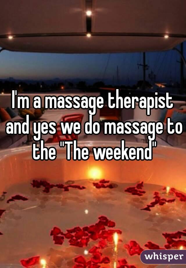 """I'm a massage therapist and yes we do massage to  the """"The weekend"""""""