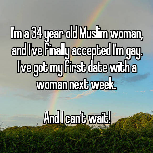 I'm a 34 year old Muslim woman, and I've finally accepted I'm gay. I've got my first date with a woman next week.   And I can't wait!