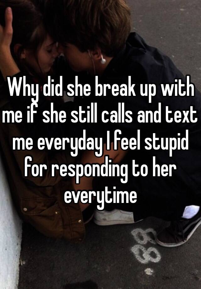 Why did she break up with me if she still calls and text me