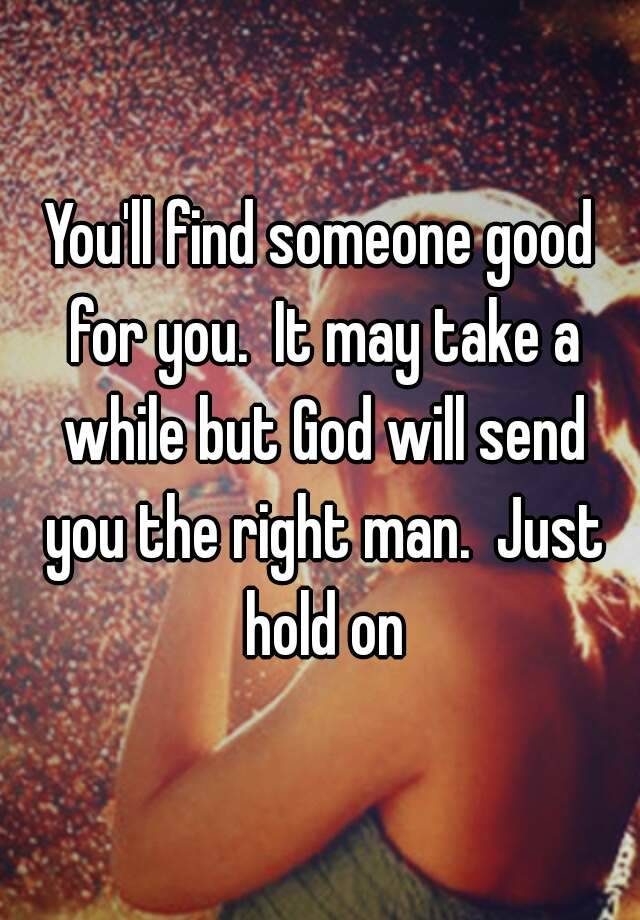 You'll find someone good for you  It may take a while but God