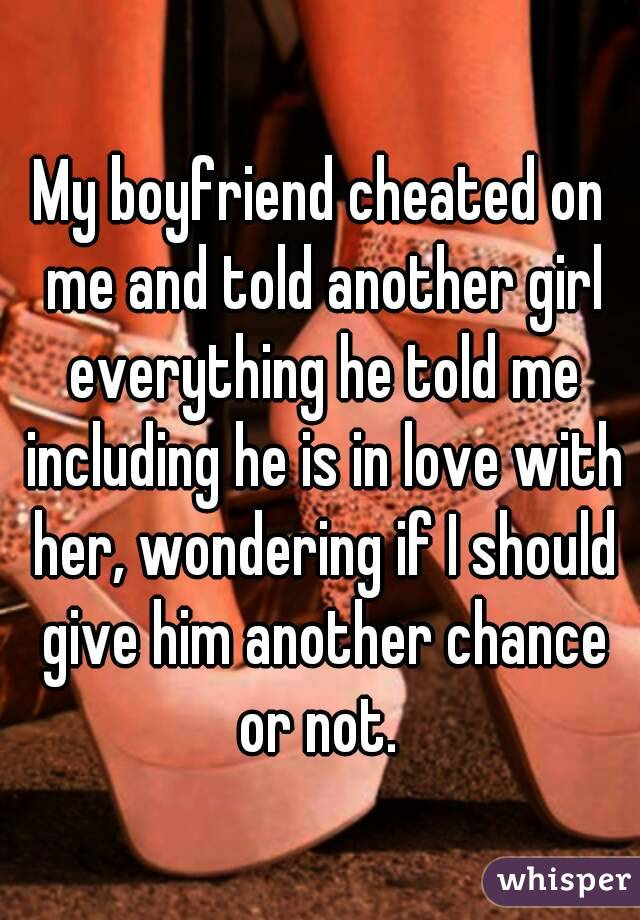 My boyfriend cheated on me and told another girl everything he told