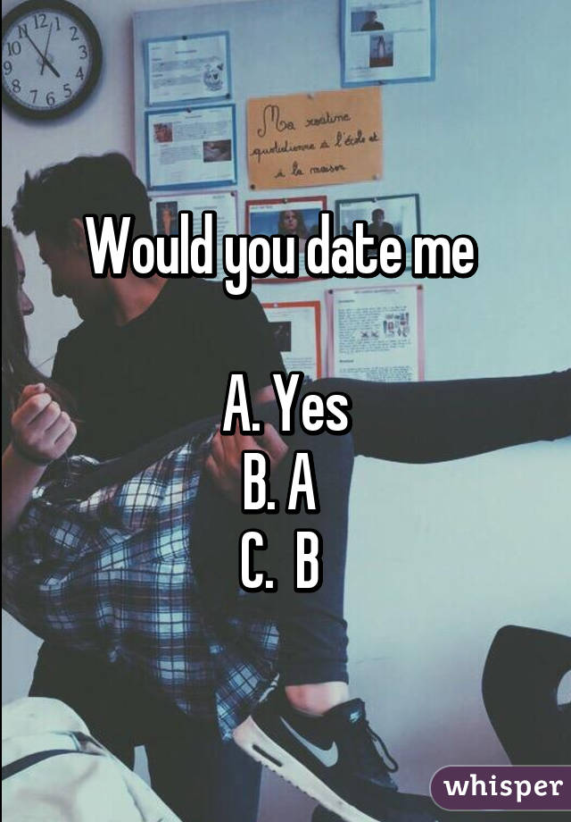 would you date me a yes b a c b