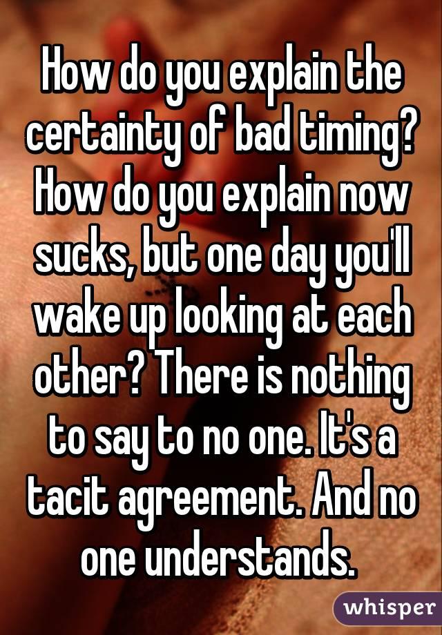 How Do You Explain The Certainty Of Bad Timing How Do You Explain