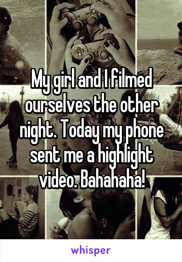 My girl and I filmed ourselves the other night. Today my phone sent me a highlight video. Bahahaha!
