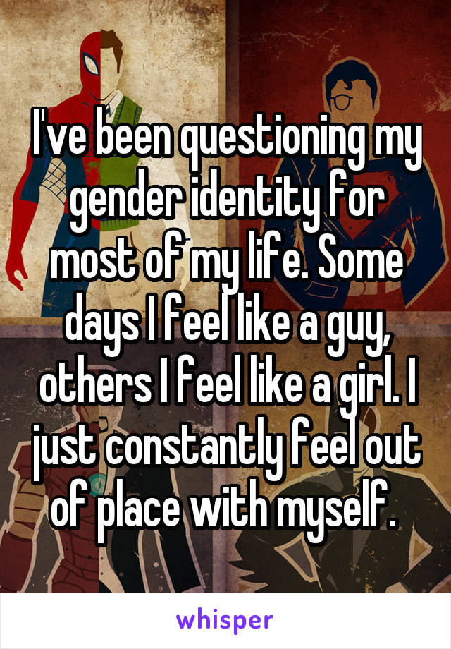 I've been questioning my gender identity for most of my life. Some days I feel like a guy, others I feel like a girl. I just constantly feel out of place with myself.