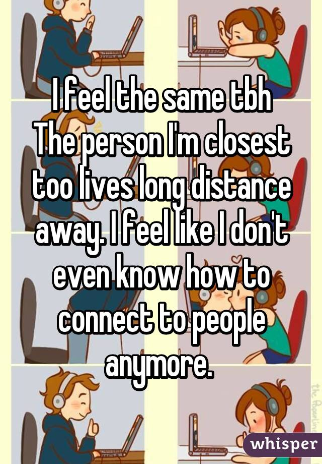 I feel the same tbh The person I'm closest too lives long