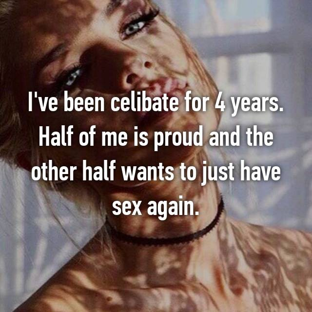 I've been celibate for 4 years. Half of me is proud and the other half wants to just have sex again.