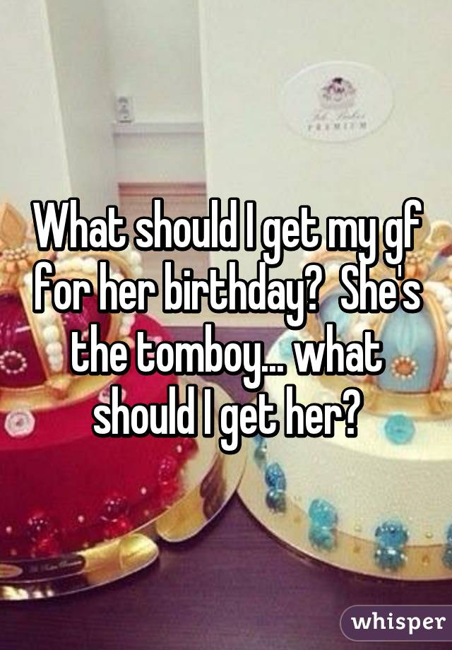 What Should I Get My Gf For Her Birthday She S The Tomboy What