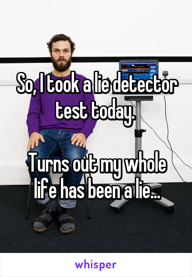 So, I took a lie detector test today.   Turns out my whole life has been a lie...