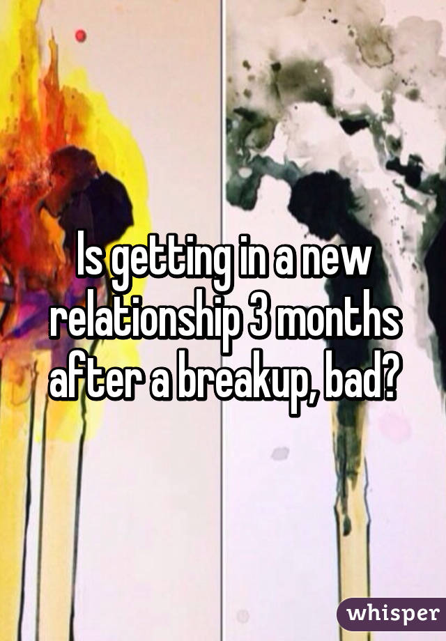 Is getting in a new relationship 3 months after a breakup, bad?