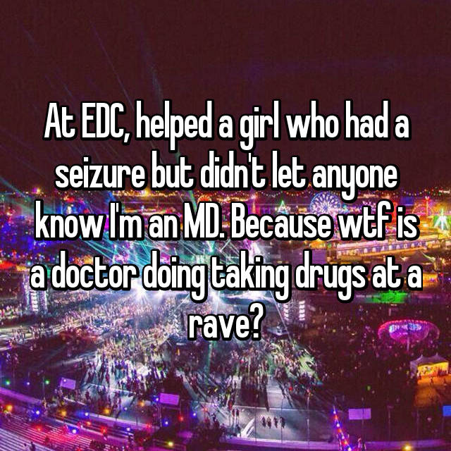At EDC, helped a girl who had a seizure but didn't let anyone know I'm an MD. Because wtf is a doctor doing taking drugs at a rave?