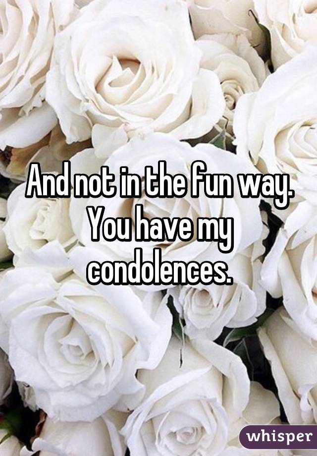 and not in the fun way you have my condolences