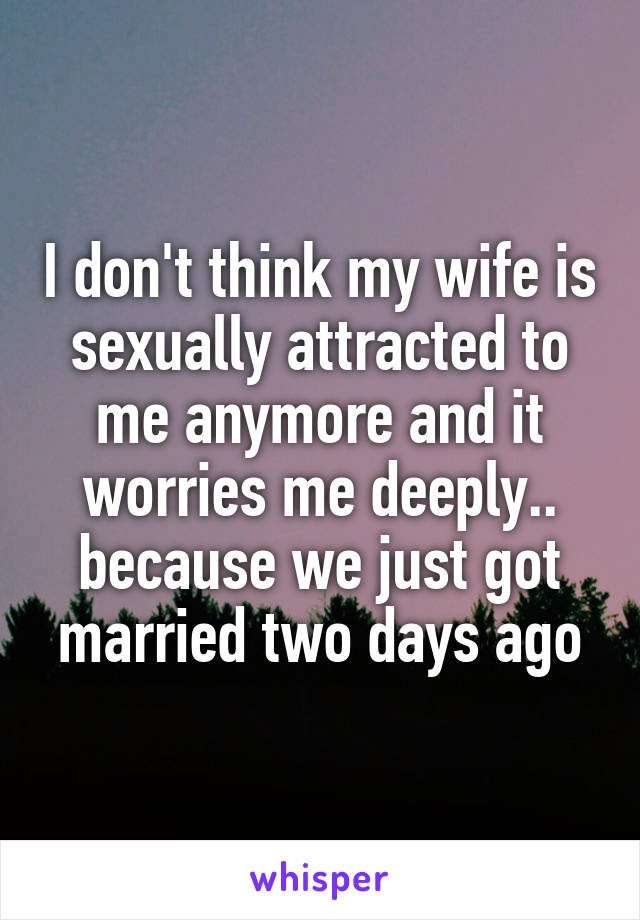 I don't think my wife is sexually attracted to me anymore and it worries me deeply.. because we just got married two days ago