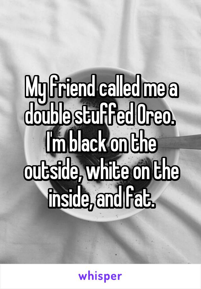 My friend called me a double stuffed Oreo.  I'm black on the outside, white on the inside, and fat.