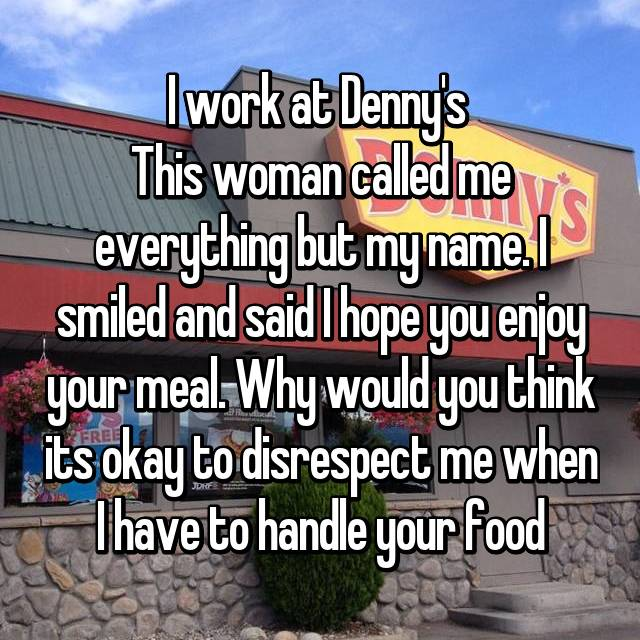 I work at Denny's  This woman called me everything but my name. I smiled and said I hope you enjoy your meal. Why would you think its okay to disrespect me when I have to handle your food