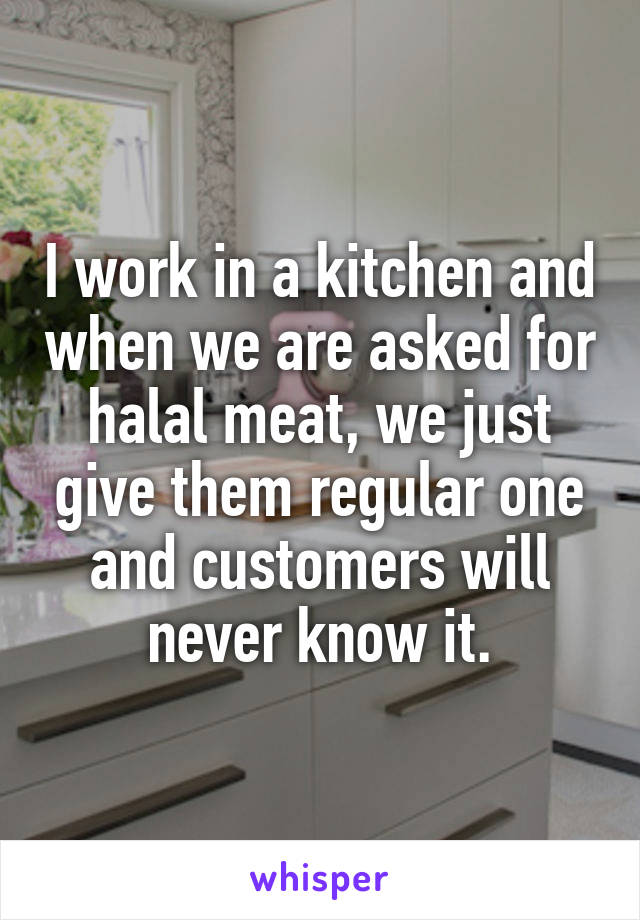 I work in a kitchen and when we are asked for halal meat, we just give them regular one and customers will never know it.