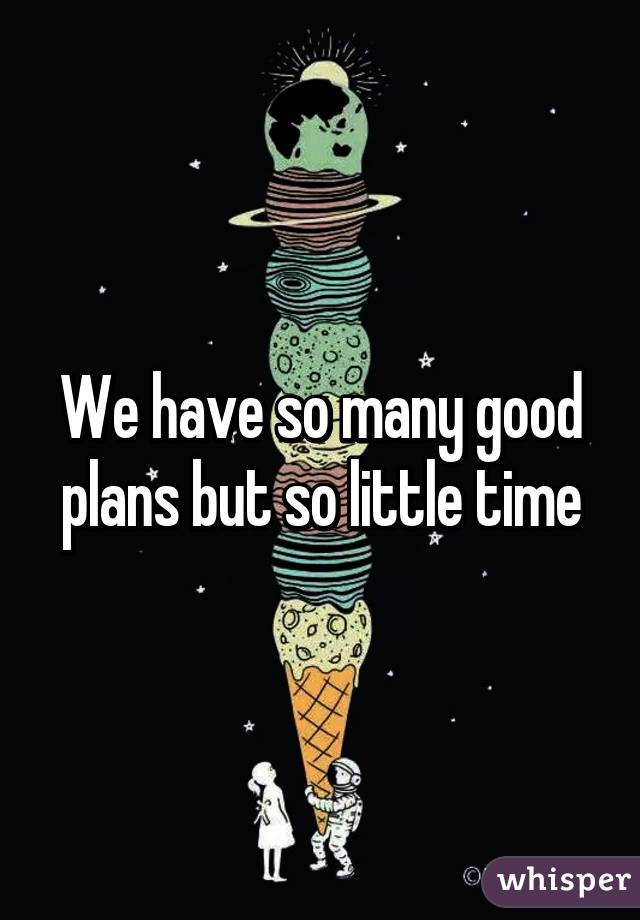 We have so many good plans but so little time
