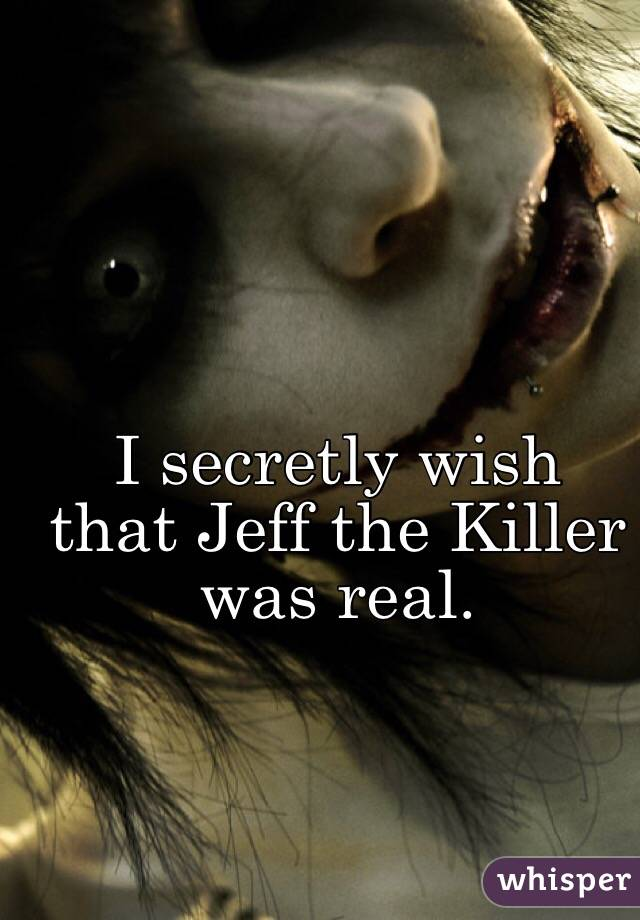 I secretly wish that Jeff the Killer was real