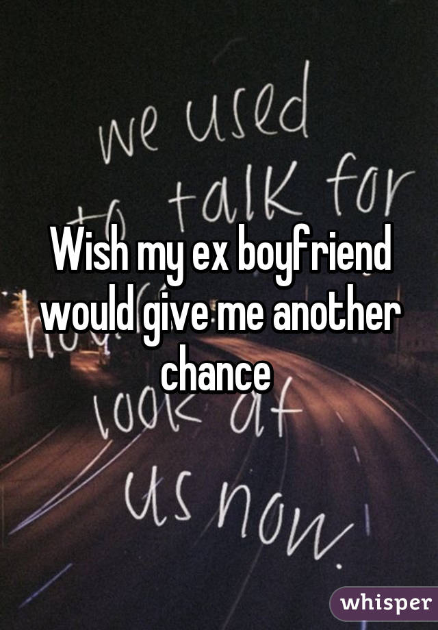 Wish my ex boyfriend would give me another chance
