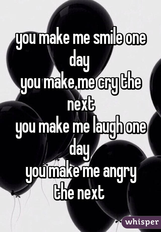 You Make Me Smile One Day You Make Me Cry The Next You Make Me Laugh Awesome You Make Me Laugh When I Dont Even Want To Smile