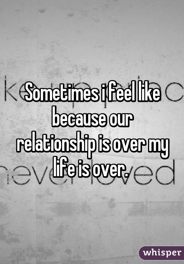 Relationship Is I Ending Feel My Like
