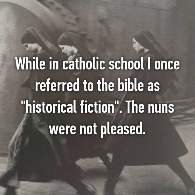 "While in catholic school I once referred to the bible as ""historical fiction"". The nuns were not pleased."