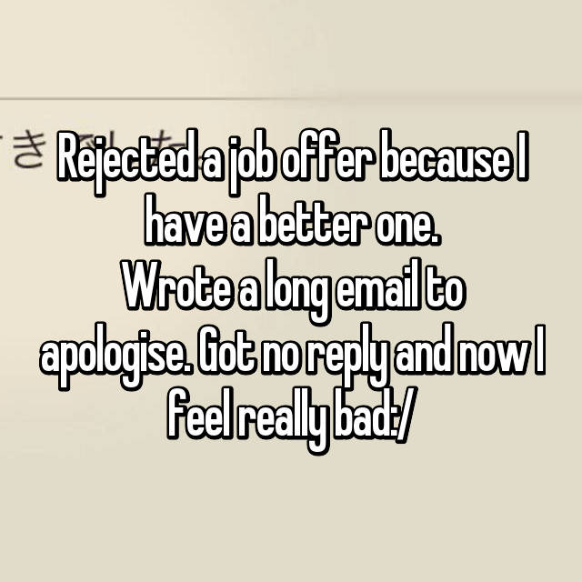 Rejected a job offer because I have a better one. Wrote a long email to apologise. Got no reply and now I feel really bad:/