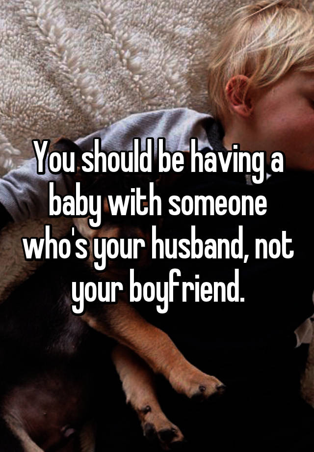 You should be having a baby with someone whos your husband not you should be having a baby with someone whos your husband not your boyfriend ccuart Choice Image