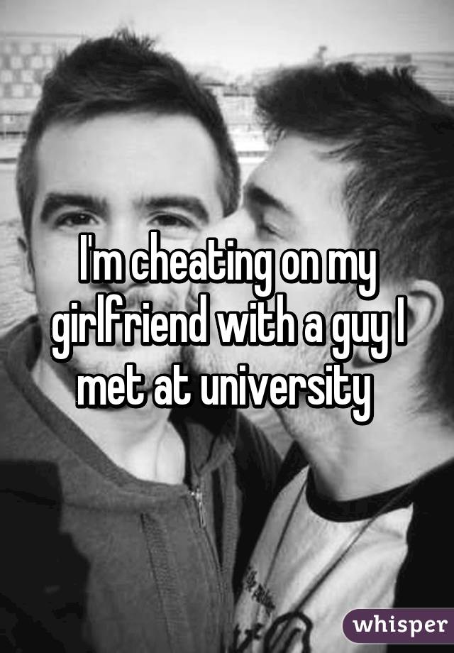 Cheating on my girlfriend with a guy