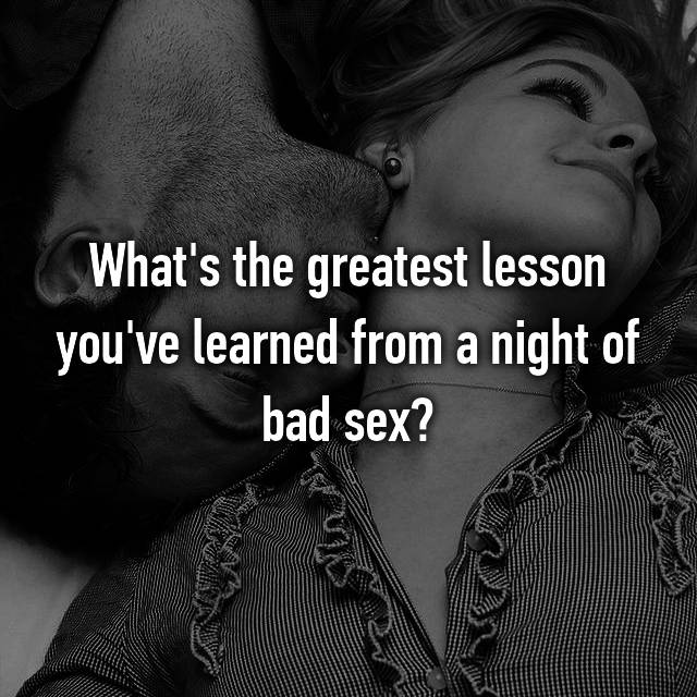 What's the greatest lesson you've learned from a night of bad sex?