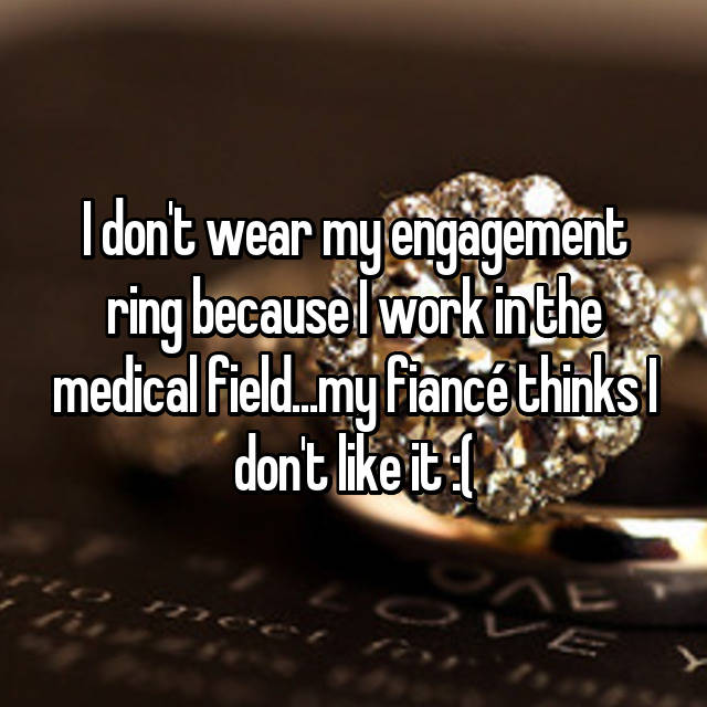 I don't wear my engagement ring because I work in the medical field...my fiancé thinks I don't like it :(
