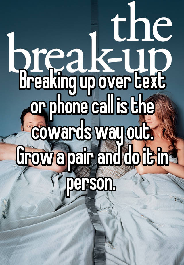 Breaking up over text or phone call is the cowards way out