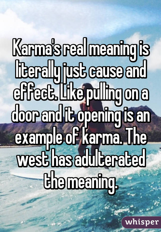 Karma's real meaning is literally just cause and effect