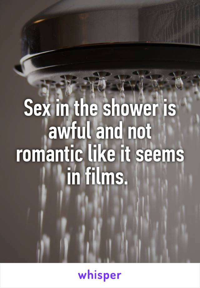 Sex in the shower is awful and not romantic like it seems in films.