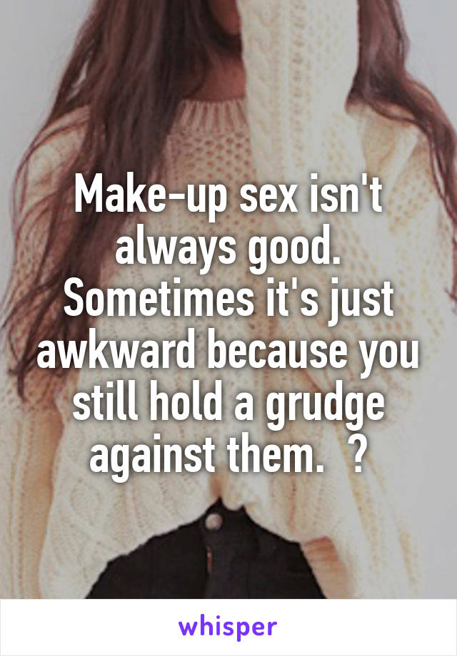 Make-up sex isn't always good. Sometimes it's just awkward because you still hold a grudge against them.  😒
