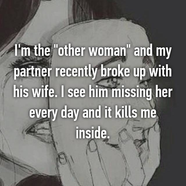 "I'm the ""other woman"" and my partner recently broke up with his wife. I see him missing her every day and it kills me inside."